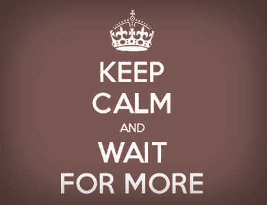 Keep Calm and Wait For More